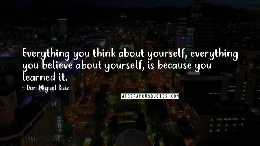 Don Miguel Ruiz quotes: Everything you think about yourself, everything you believe about yourself, is because you learned it.