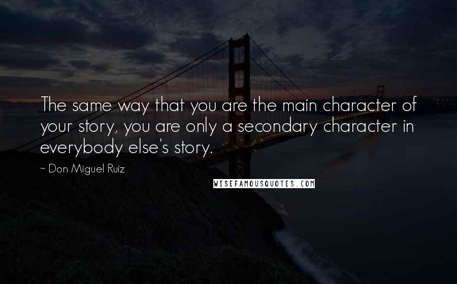 Don Miguel Ruiz quotes: The same way that you are the main character of your story, you are only a secondary character in everybody else's story.