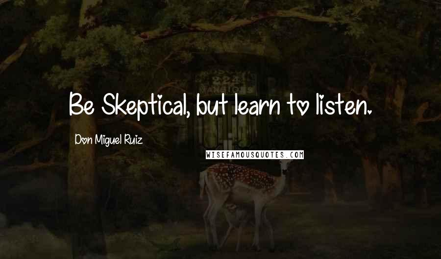 Don Miguel Ruiz quotes: Be Skeptical, but learn to listen.