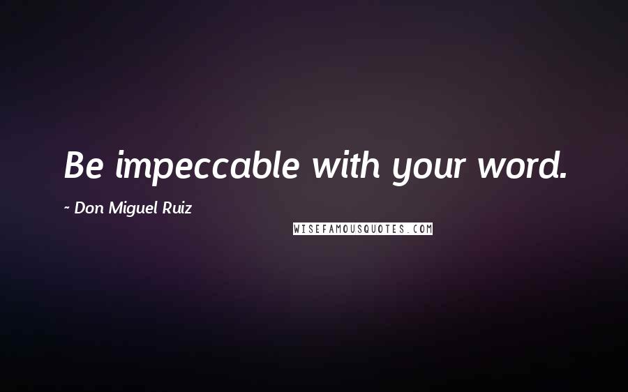 Don Miguel Ruiz quotes: Be impeccable with your word.
