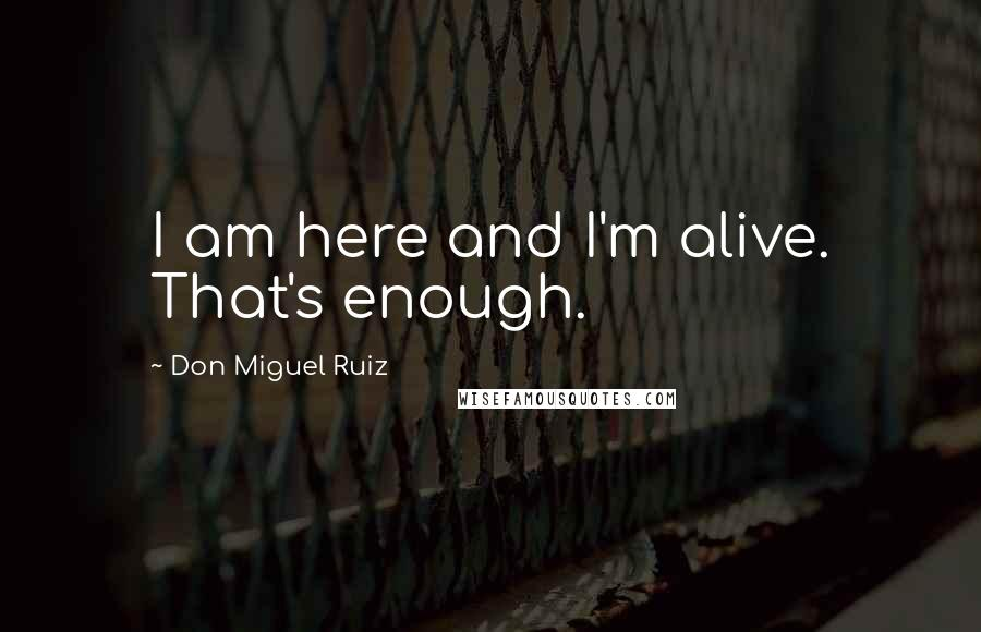 Don Miguel Ruiz quotes: I am here and I'm alive. That's enough.