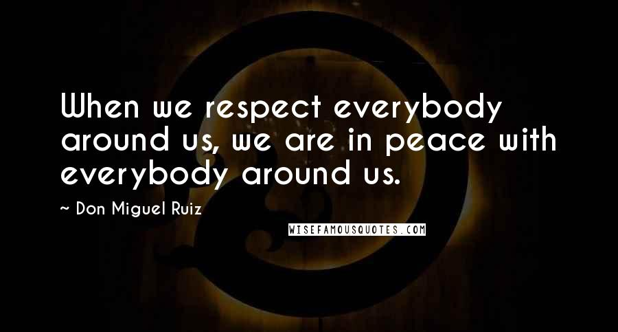 Don Miguel Ruiz quotes: When we respect everybody around us, we are in peace with everybody around us.