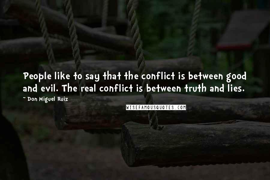 Don Miguel Ruiz quotes: People like to say that the conflict is between good and evil. The real conflict is between truth and lies.