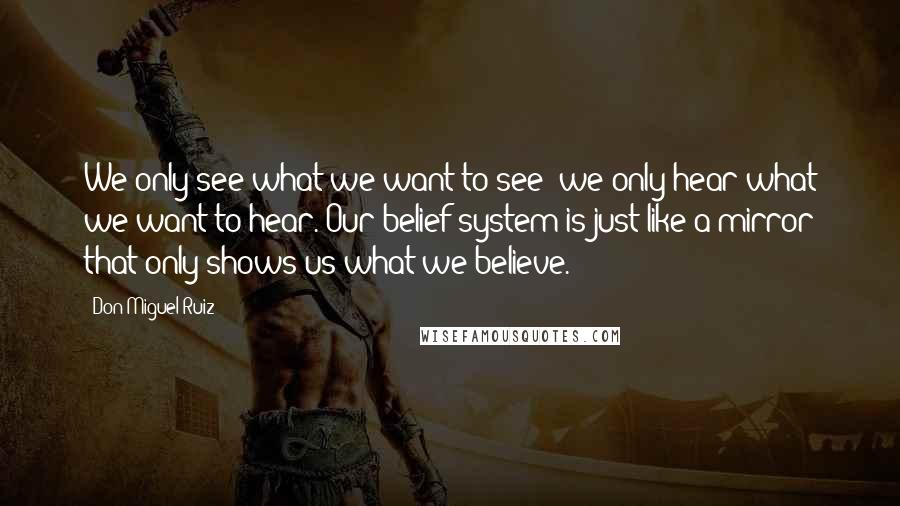 Don Miguel Ruiz quotes: We only see what we want to see; we only hear what we want to hear. Our belief system is just like a mirror that only shows us what we