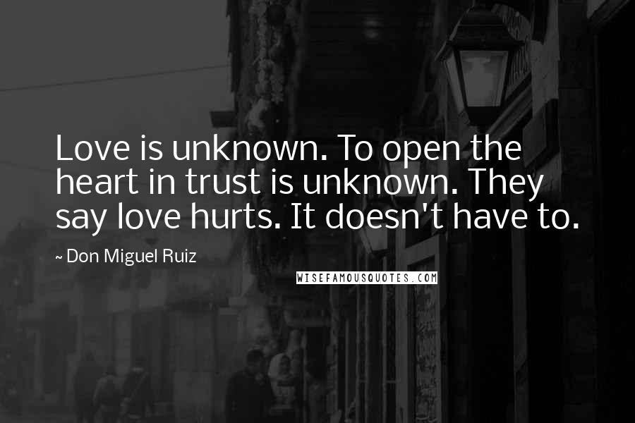 Don Miguel Ruiz quotes: Love is unknown. To open the heart in trust is unknown. They say love hurts. It doesn't have to.