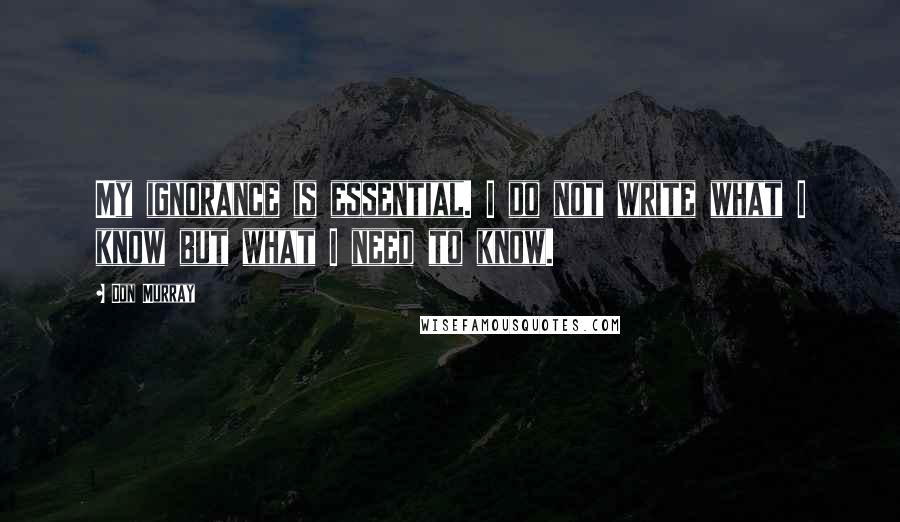 Don Murray quotes: My ignorance is essential. I do not write what I know but what I need to know.