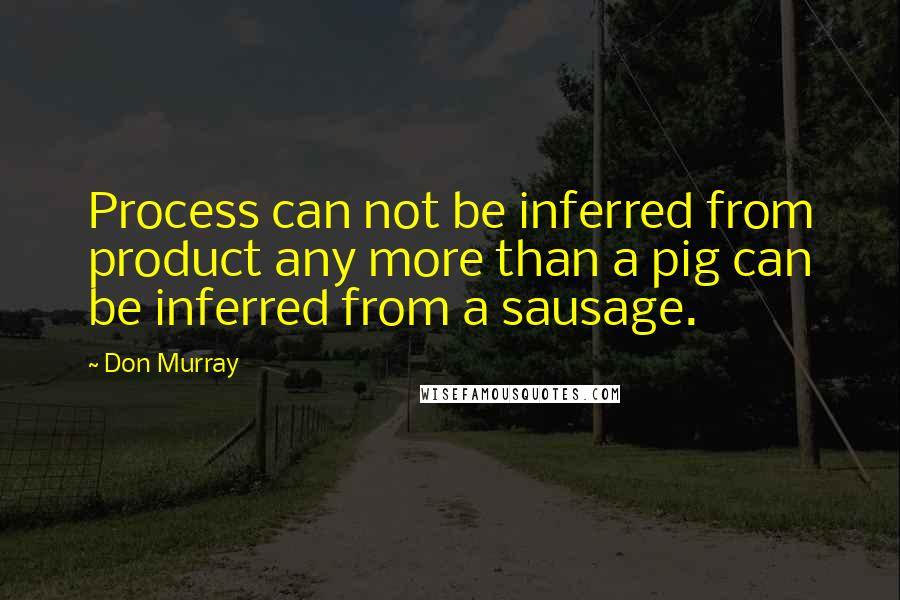 Don Murray quotes: Process can not be inferred from product any more than a pig can be inferred from a sausage.