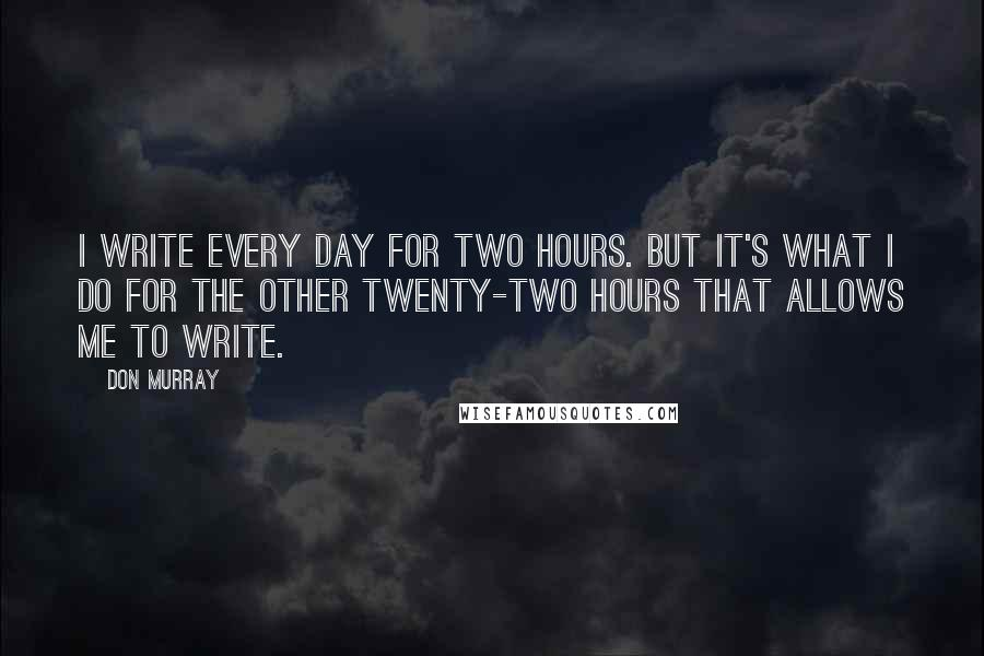 Don Murray quotes: I write every day for two hours. But it's what I do for the other twenty-two hours that allows me to write.