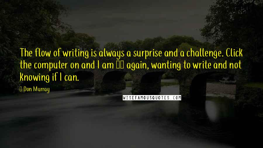 Don Murray quotes: The flow of writing is always a surprise and a challenge. Click the computer on and I am 17 again, wanting to write and not knowing if I can.