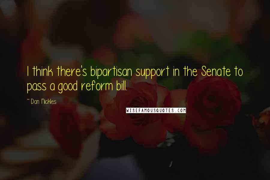 Don Nickles quotes: I think there's bipartisan support in the Senate to pass a good reform bill.