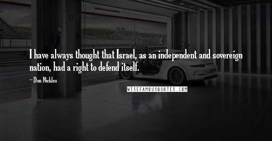 Don Nickles quotes: I have always thought that Israel, as an independent and sovereign nation, had a right to defend itself.