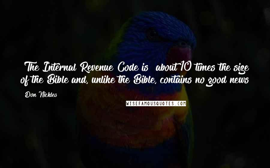 Don Nickles quotes: [The Internal Revenue Code is] about 10 times the size of the Bible and, unlike the Bible, contains no good news