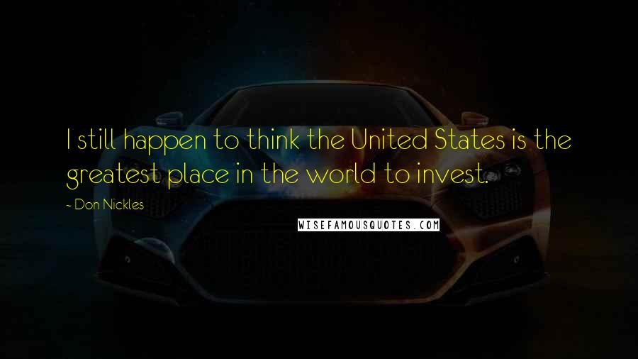 Don Nickles quotes: I still happen to think the United States is the greatest place in the world to invest.