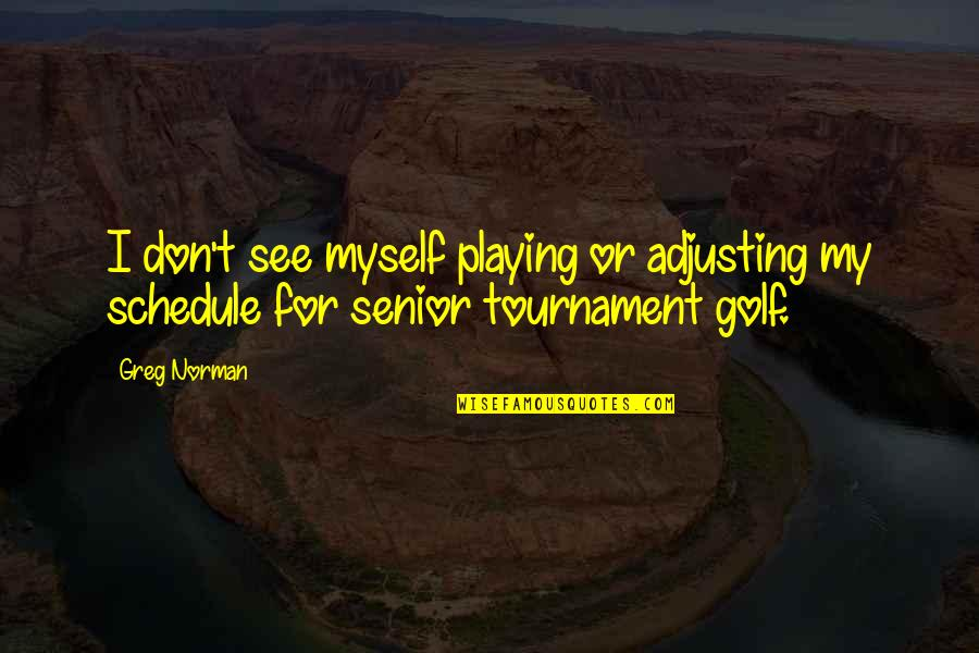 Don Norman Quotes By Greg Norman: I don't see myself playing or adjusting my