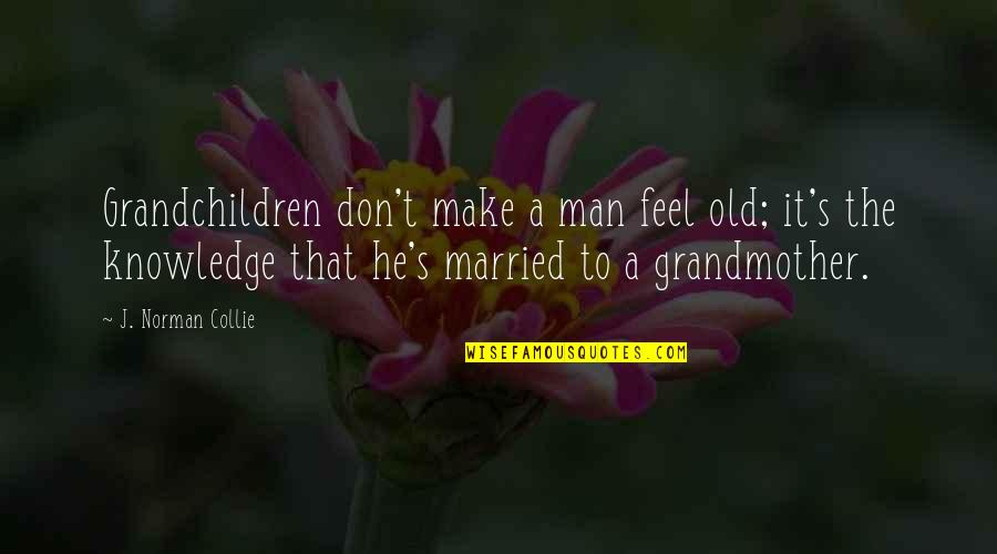 Don Norman Quotes By J. Norman Collie: Grandchildren don't make a man feel old; it's