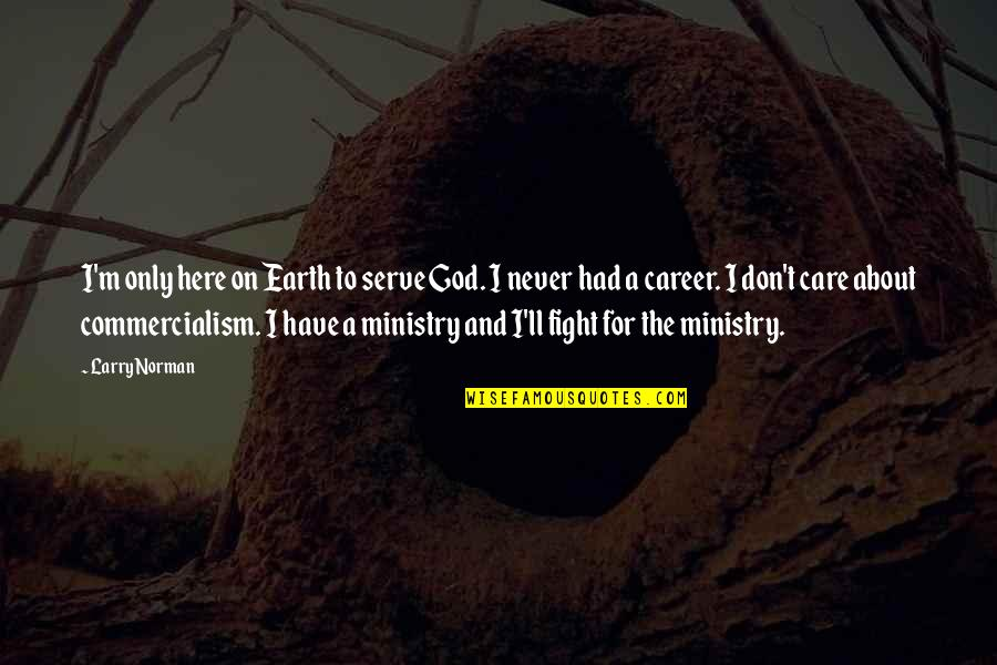 Don Norman Quotes By Larry Norman: I'm only here on Earth to serve God.
