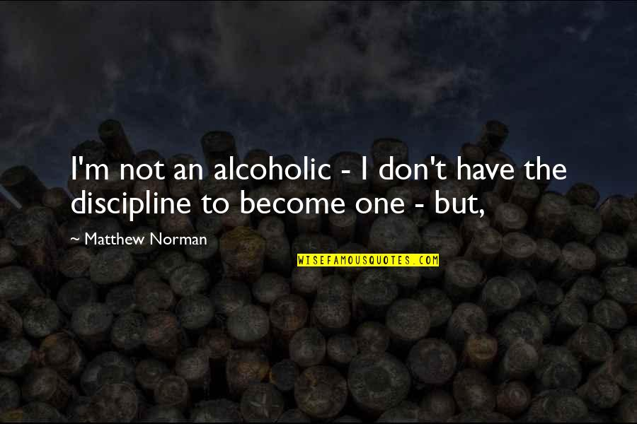 Don Norman Quotes By Matthew Norman: I'm not an alcoholic - I don't have