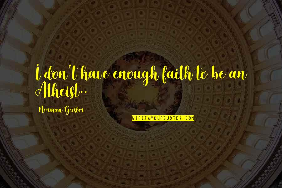 Don Norman Quotes By Norman Geisler: I don't have enough faith to be an