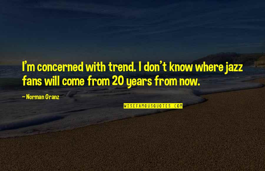 Don Norman Quotes By Norman Granz: I'm concerned with trend. I don't know where