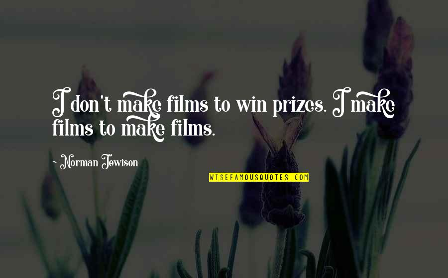 Don Norman Quotes By Norman Jewison: I don't make films to win prizes. I
