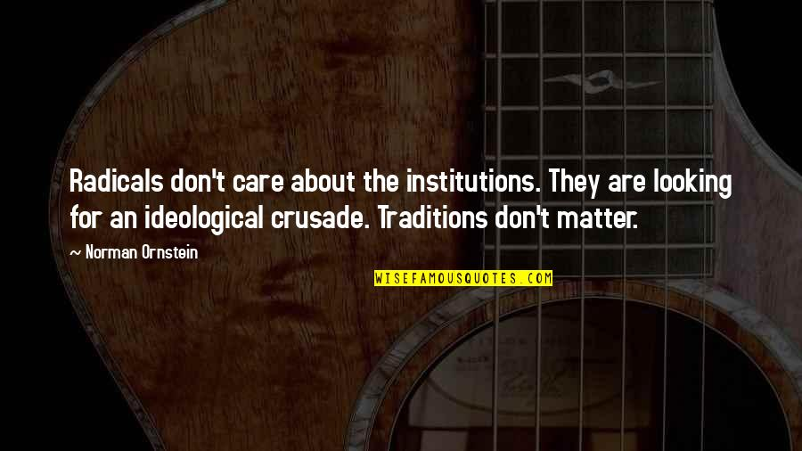 Don Norman Quotes By Norman Ornstein: Radicals don't care about the institutions. They are