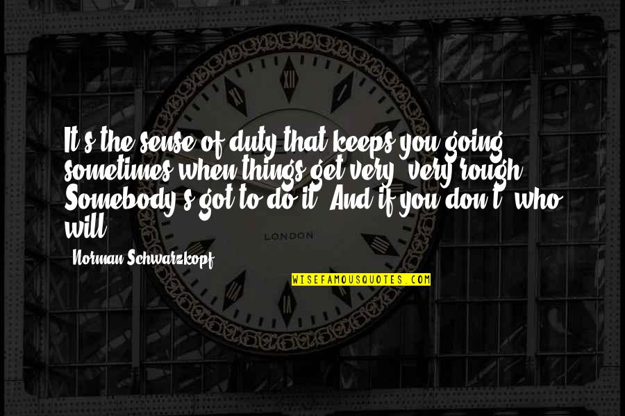Don Norman Quotes By Norman Schwarzkopf: It's the sense of duty that keeps you