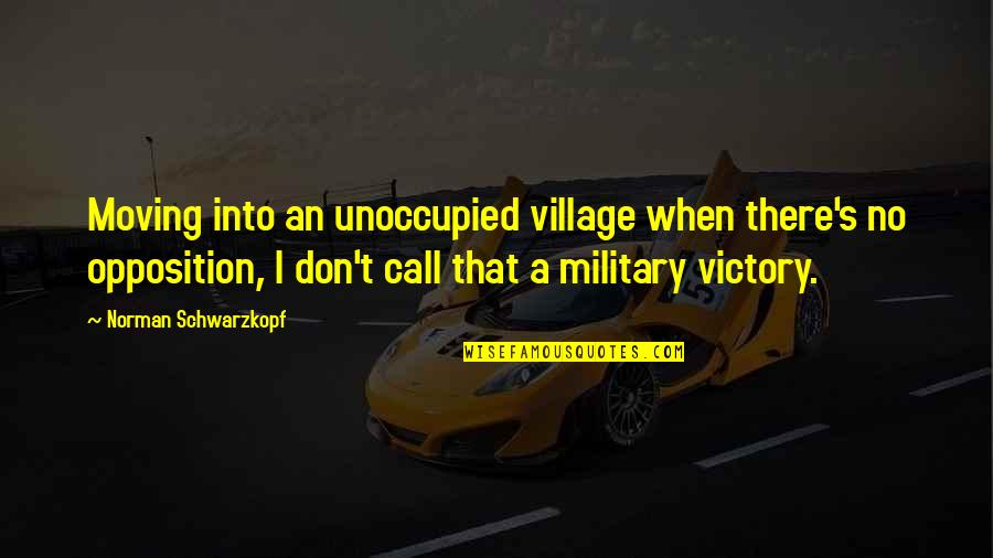 Don Norman Quotes By Norman Schwarzkopf: Moving into an unoccupied village when there's no