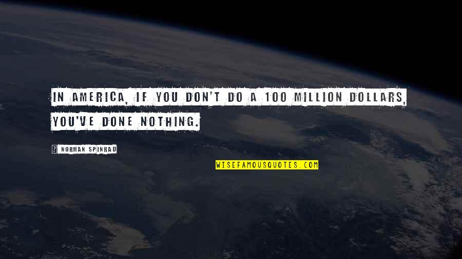 Don Norman Quotes By Norman Spinrad: In America, if you don't do a 100