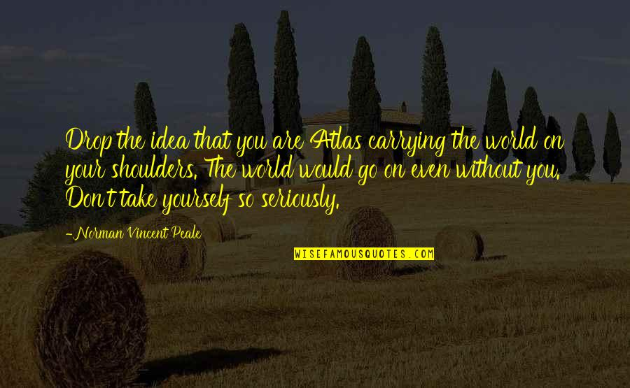 Don Norman Quotes By Norman Vincent Peale: Drop the idea that you are Atlas carrying