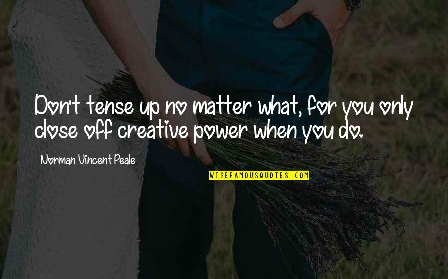 Don Norman Quotes By Norman Vincent Peale: Don't tense up no matter what, for you