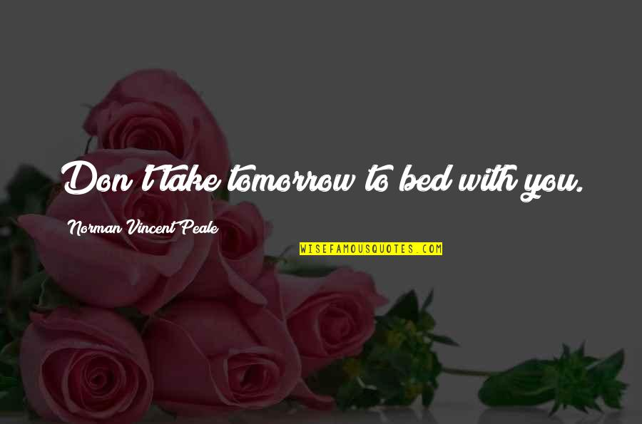 Don Norman Quotes By Norman Vincent Peale: Don't take tomorrow to bed with you.