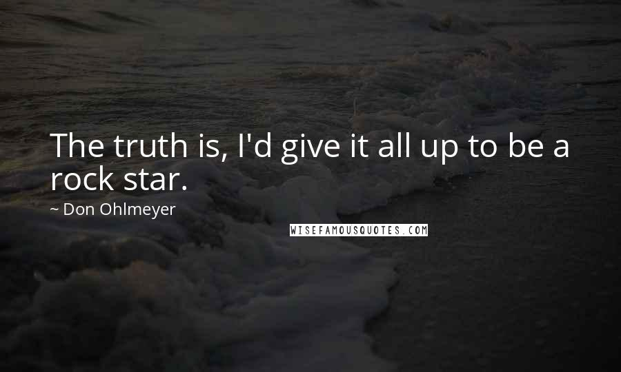 Don Ohlmeyer quotes: The truth is, I'd give it all up to be a rock star.