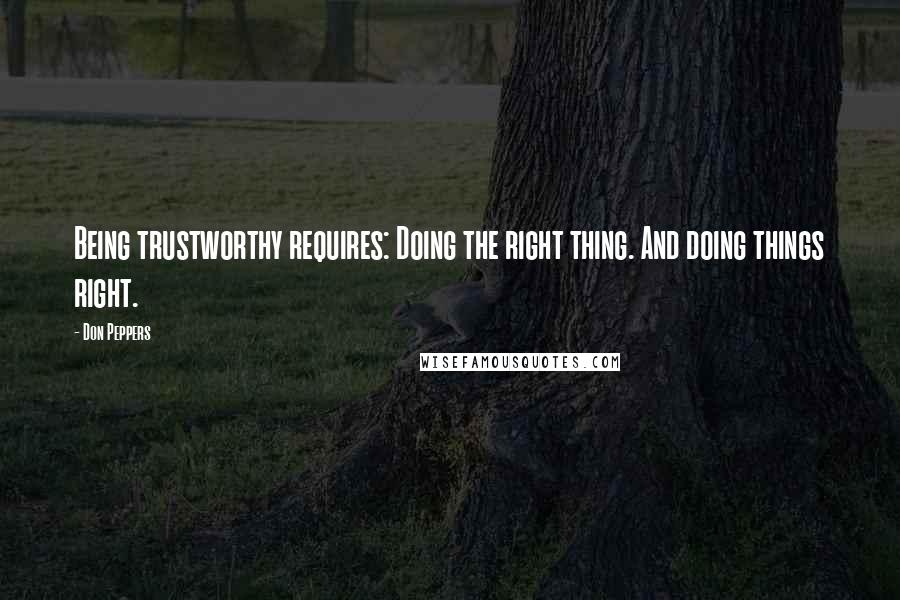 Don Peppers quotes: Being trustworthy requires: Doing the right thing. And doing things right.