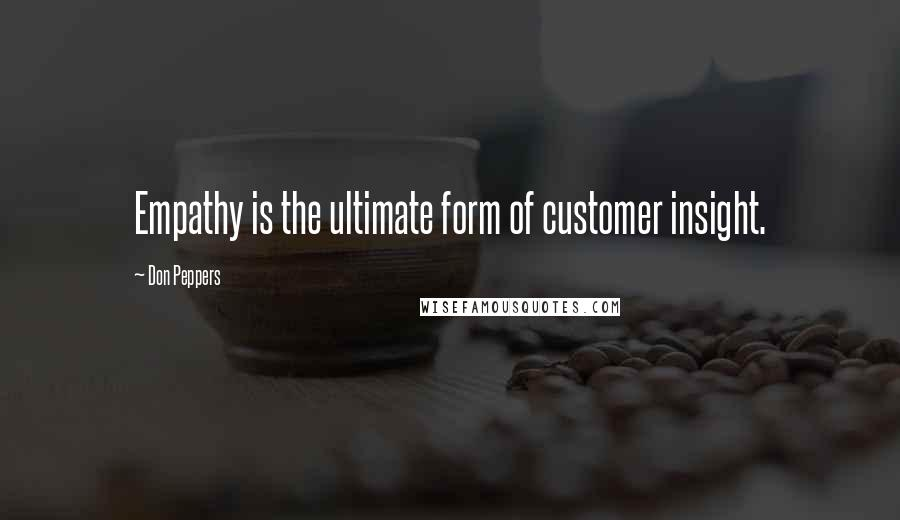 Don Peppers quotes: Empathy is the ultimate form of customer insight.