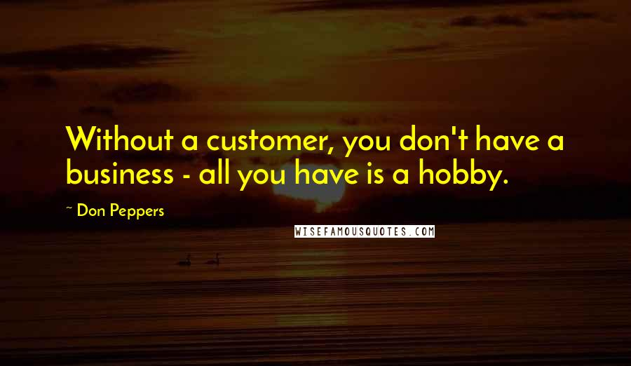 Don Peppers quotes: Without a customer, you don't have a business - all you have is a hobby.