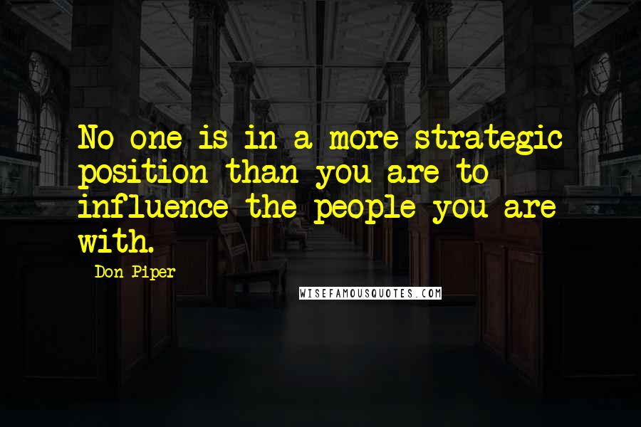 Don Piper quotes: No one is in a more strategic position than you are to influence the people you are with.