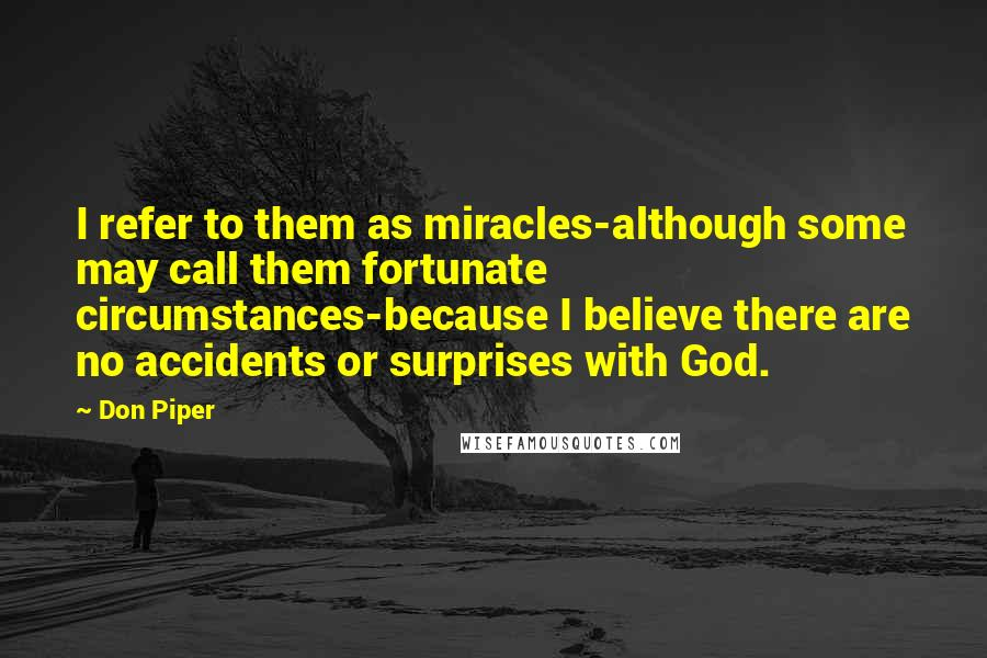 Don Piper quotes: I refer to them as miracles-although some may call them fortunate circumstances-because I believe there are no accidents or surprises with God.