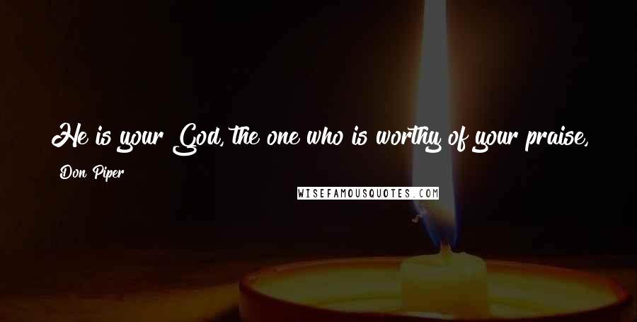 Don Piper quotes: He is your God, the one who is worthy of your praise, the one who has done mighty miracles that you yourself have seen.
