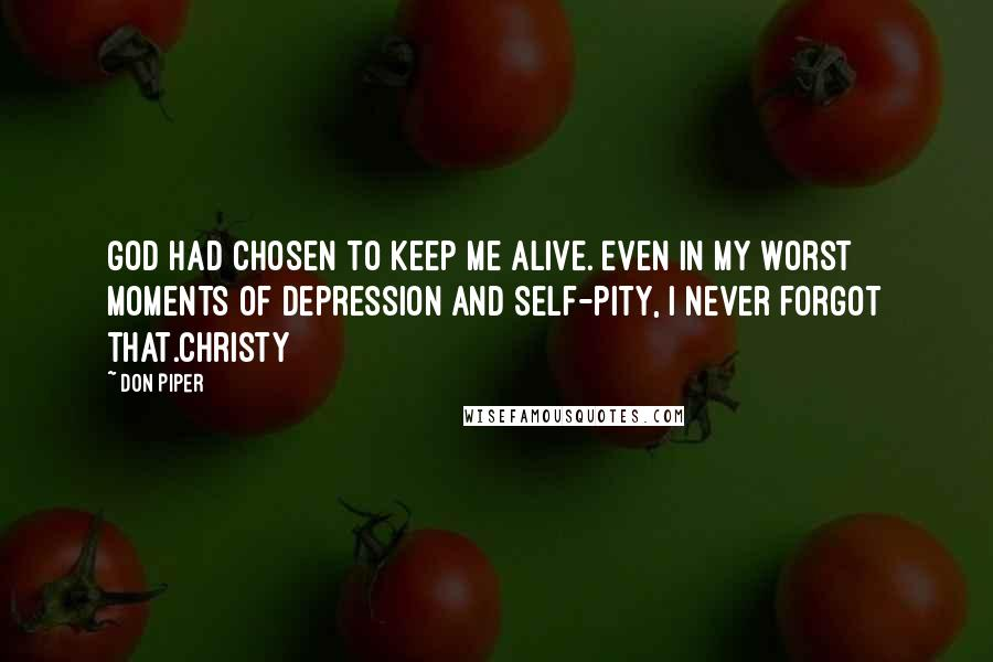 Don Piper quotes: God had chosen to keep me alive. Even in my worst moments of depression and self-pity, I never forgot that.Christy