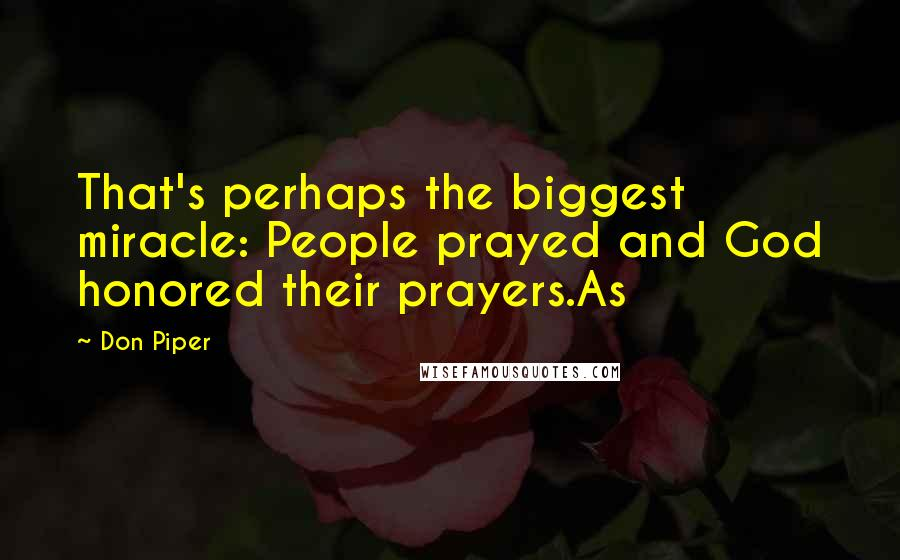Don Piper quotes: That's perhaps the biggest miracle: People prayed and God honored their prayers.As