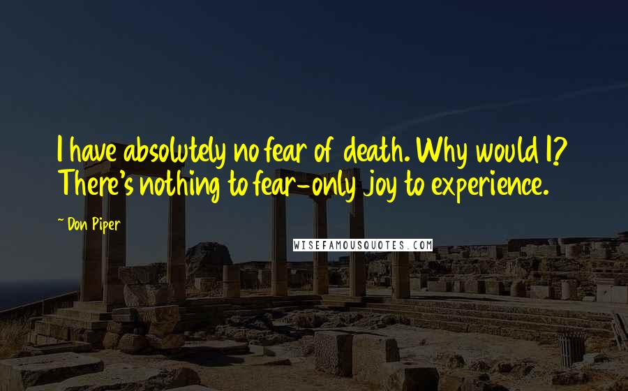Don Piper quotes: I have absolutely no fear of death. Why would I? There's nothing to fear-only joy to experience.