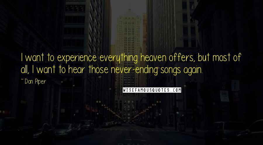 Don Piper quotes: I want to experience everything heaven offers, but most of all, I want to hear those never-ending songs again.