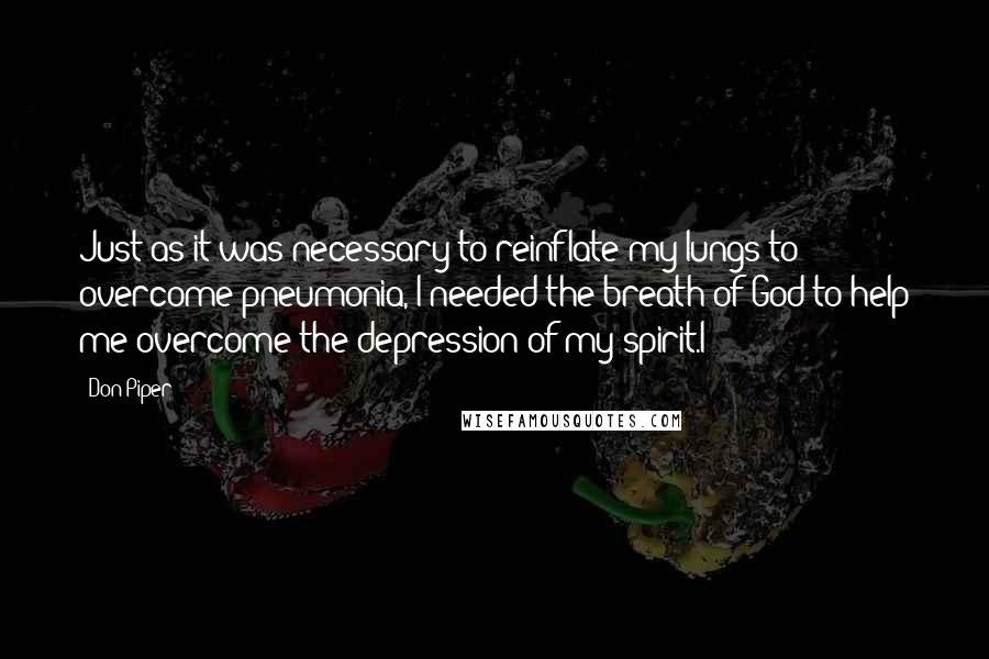 Don Piper quotes: Just as it was necessary to reinflate my lungs to overcome pneumonia, I needed the breath of God to help me overcome the depression of my spirit.I