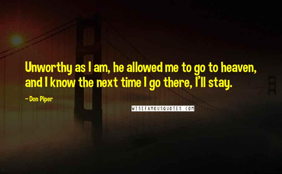 Don Piper quotes: Unworthy as I am, he allowed me to go to heaven, and I know the next time I go there, I'll stay.