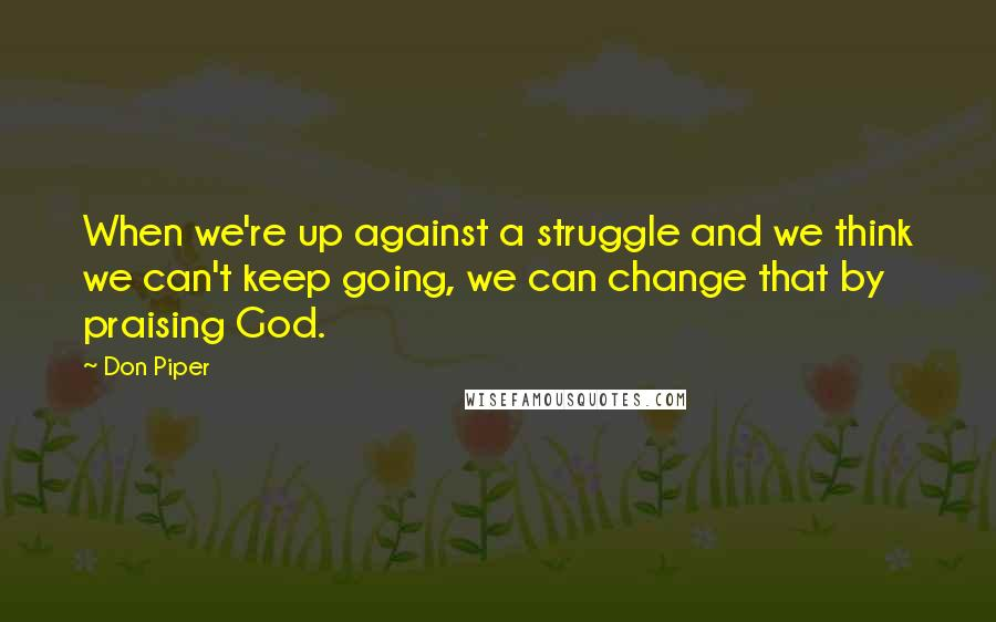 Don Piper quotes: When we're up against a struggle and we think we can't keep going, we can change that by praising God.