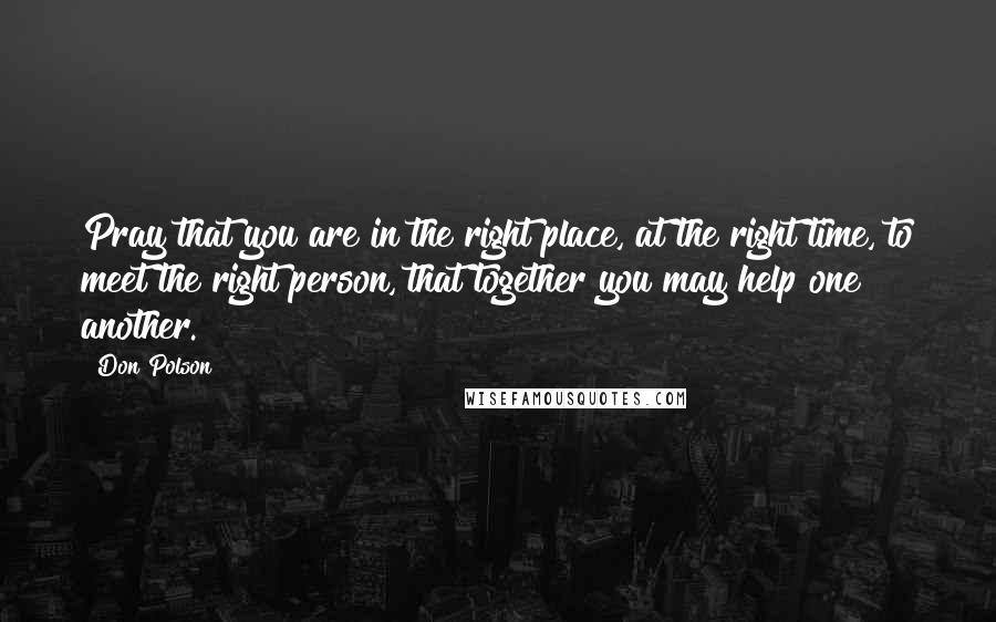 Don Polson quotes: Pray that you are in the right place, at the right time, to meet the right person, that together you may help one another.