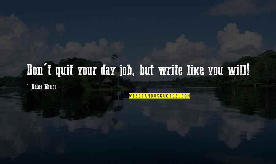 Don Quit Your Job Quotes By Rebel Miller: Don't quit your day job, but write like