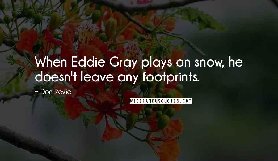 Don Revie quotes: When Eddie Gray plays on snow, he doesn't leave any footprints.