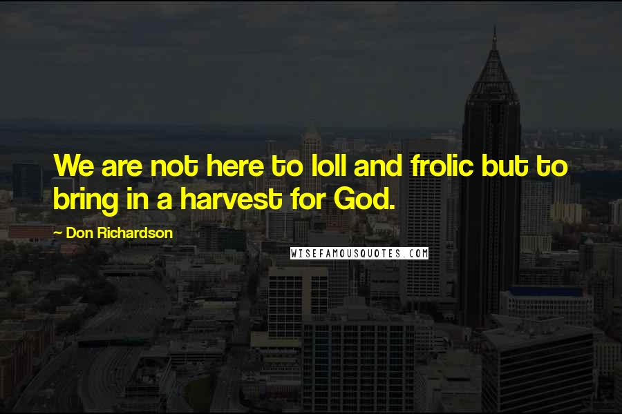 Don Richardson quotes: We are not here to loll and frolic but to bring in a harvest for God.