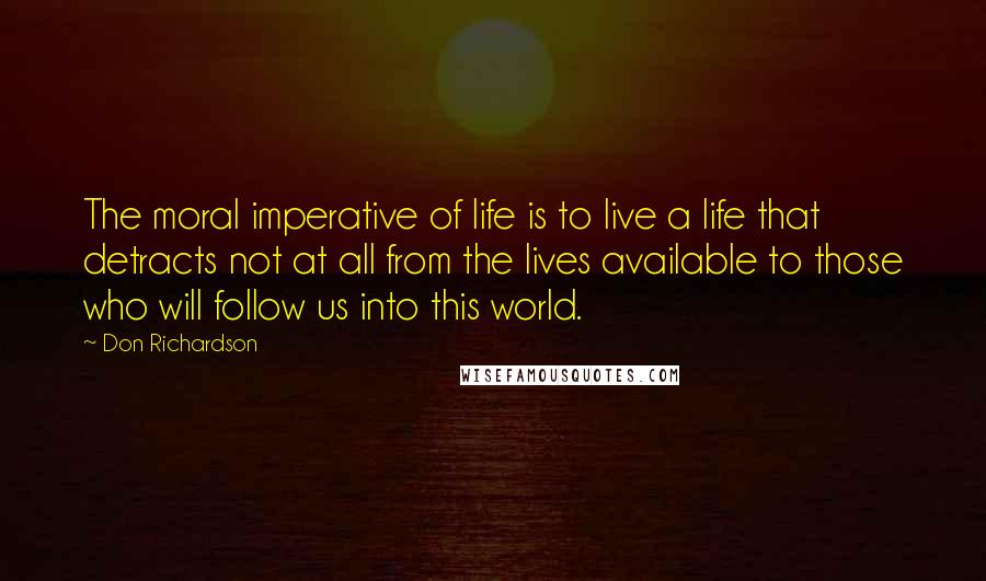 Don Richardson quotes: The moral imperative of life is to live a life that detracts not at all from the lives available to those who will follow us into this world.